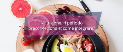 Nutrizione in periodo preconcezionale: come integrare?