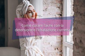 Come curare l'acne con la detersione e l'idratazione corretta