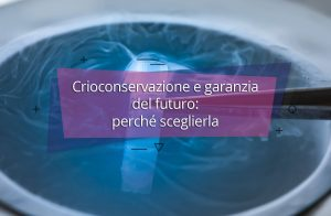 Crioconservazione e garanzia del futuro: perché sceglierla